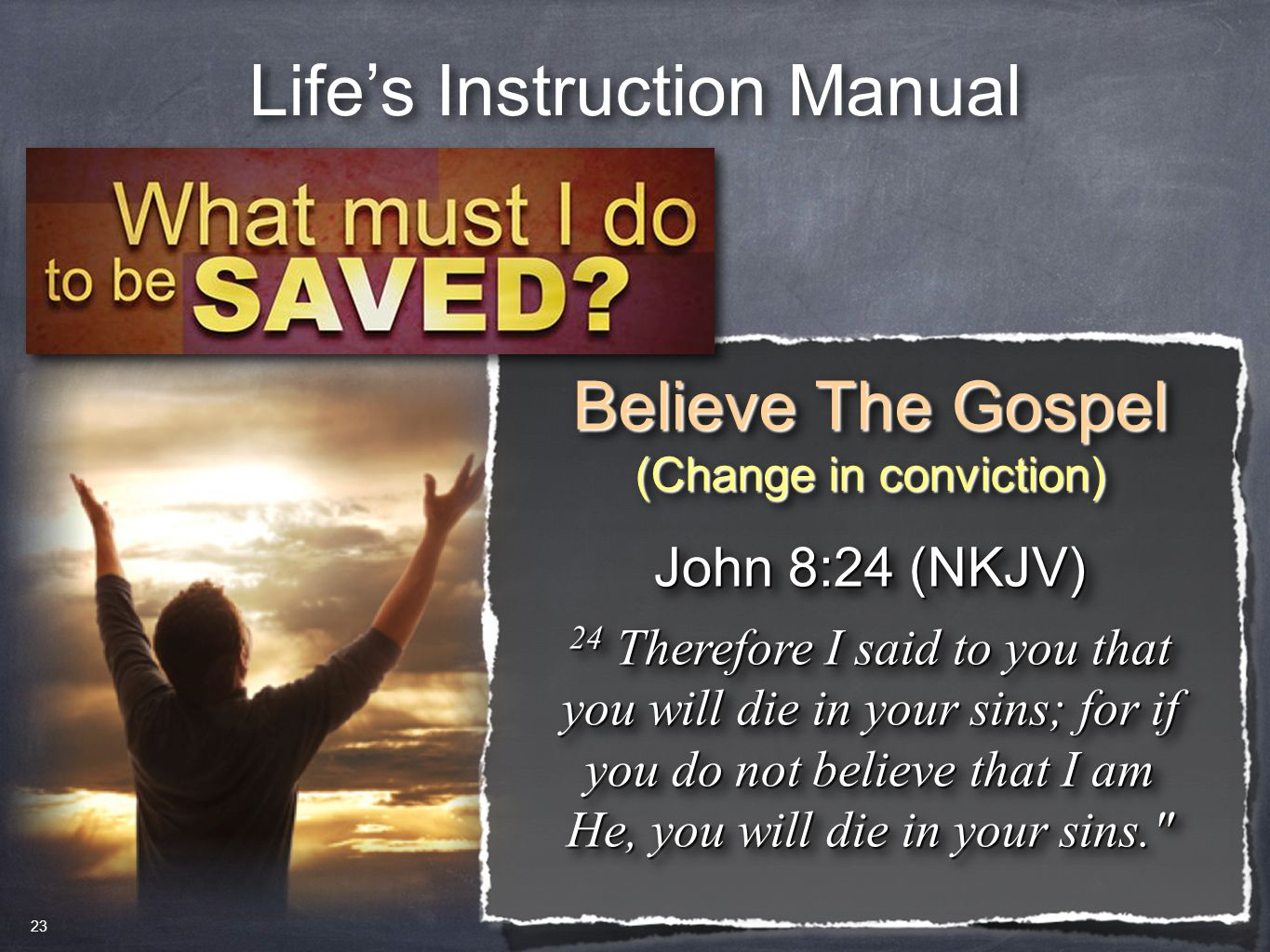 Life's Instruction Manual Believe The Gospel (Change in conviction) Believe The Gospel (Change in conviction) John 8:24 (NKJV) 24 Therefore I said to