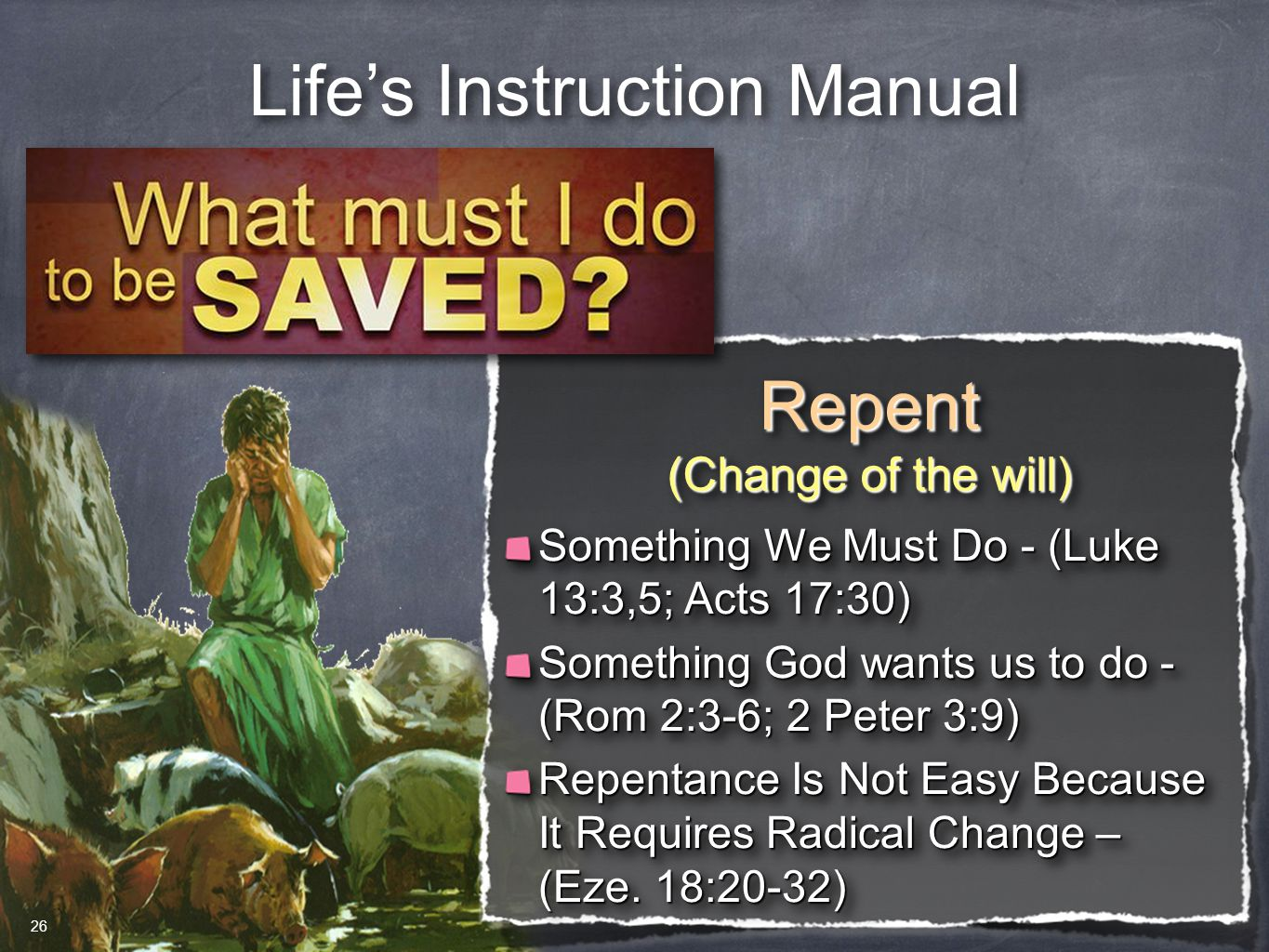 Life's Instruction Manual Repent (Change of the will) Repent Something We Must Do - (Luke 13:3,5; Acts 17:30) Something God wants us to do - (Rom 2:3-