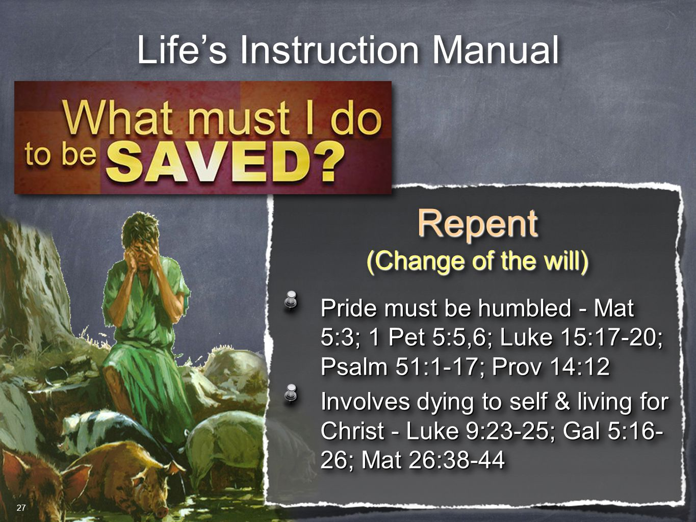 Life's Instruction Manual Repent (Change of the will) Repent Pride must be humbled - Mat 5:3; 1 Pet 5:5,6; Luke 15:17-20; Psalm 51:1-17; Prov 14:12 In
