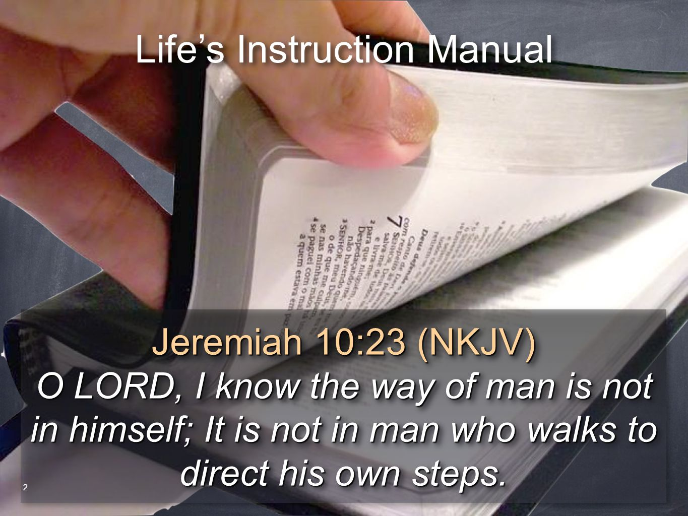 Life's Instruction Manual Jeremiah 10:23 (NKJV) O LORD, I know the way of man is not in himself; It is not in man who walks to direct his own steps. J
