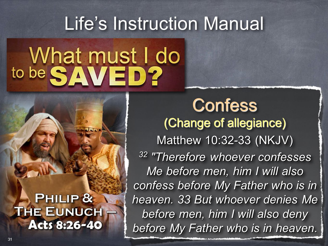 Life's Instruction Manual Confess (Change of allegiance) Confess Matthew 10:32-33 (NKJV) 32 Therefore whoever confesses Me before men, him I will also confess before My Father who is in heaven.