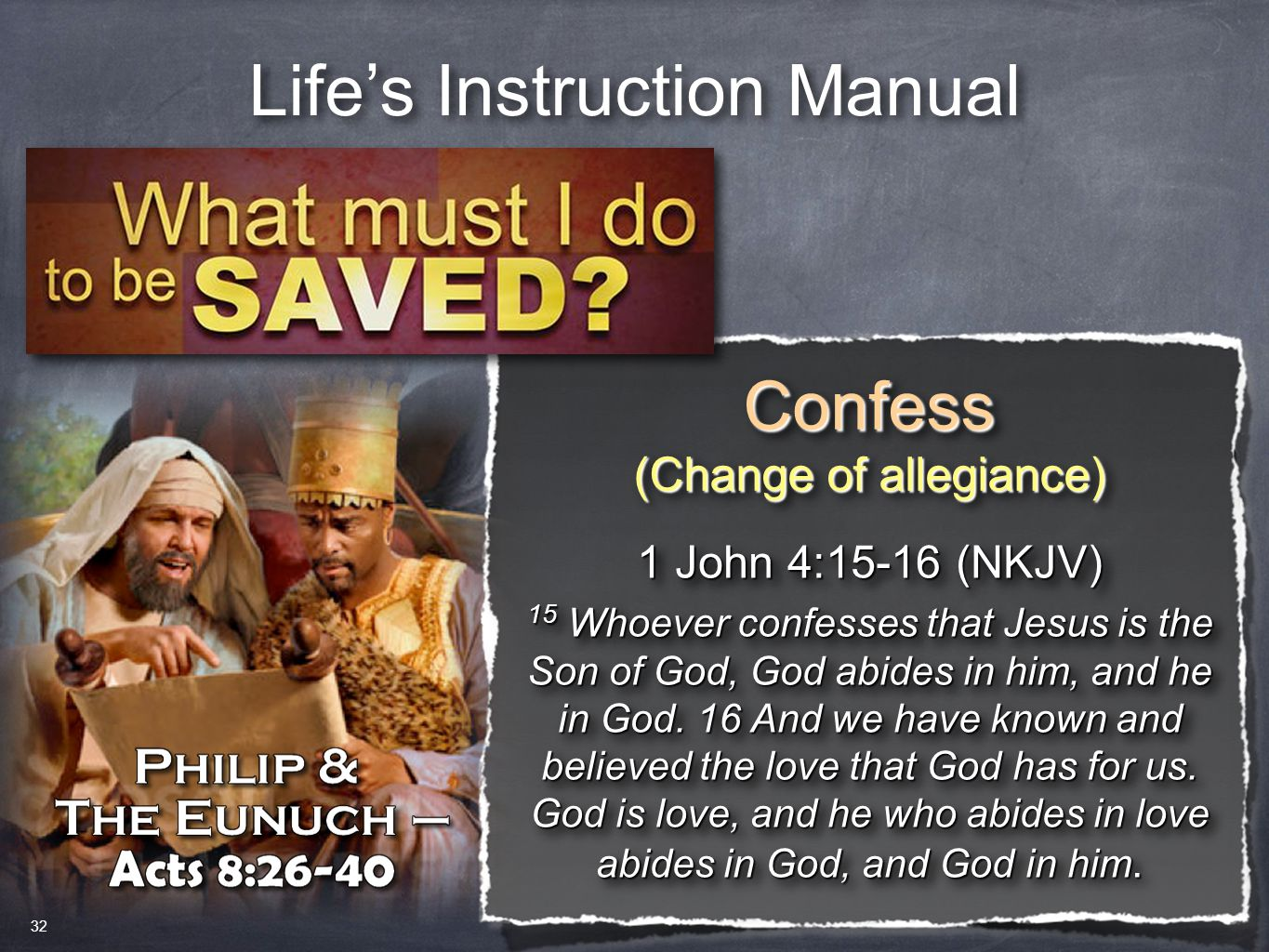 Life's Instruction Manual Confess (Change of allegiance) Confess 1 John 4:15-16 (NKJV) 15 Whoever confesses that Jesus is the Son of God, God abides in him, and he in God.