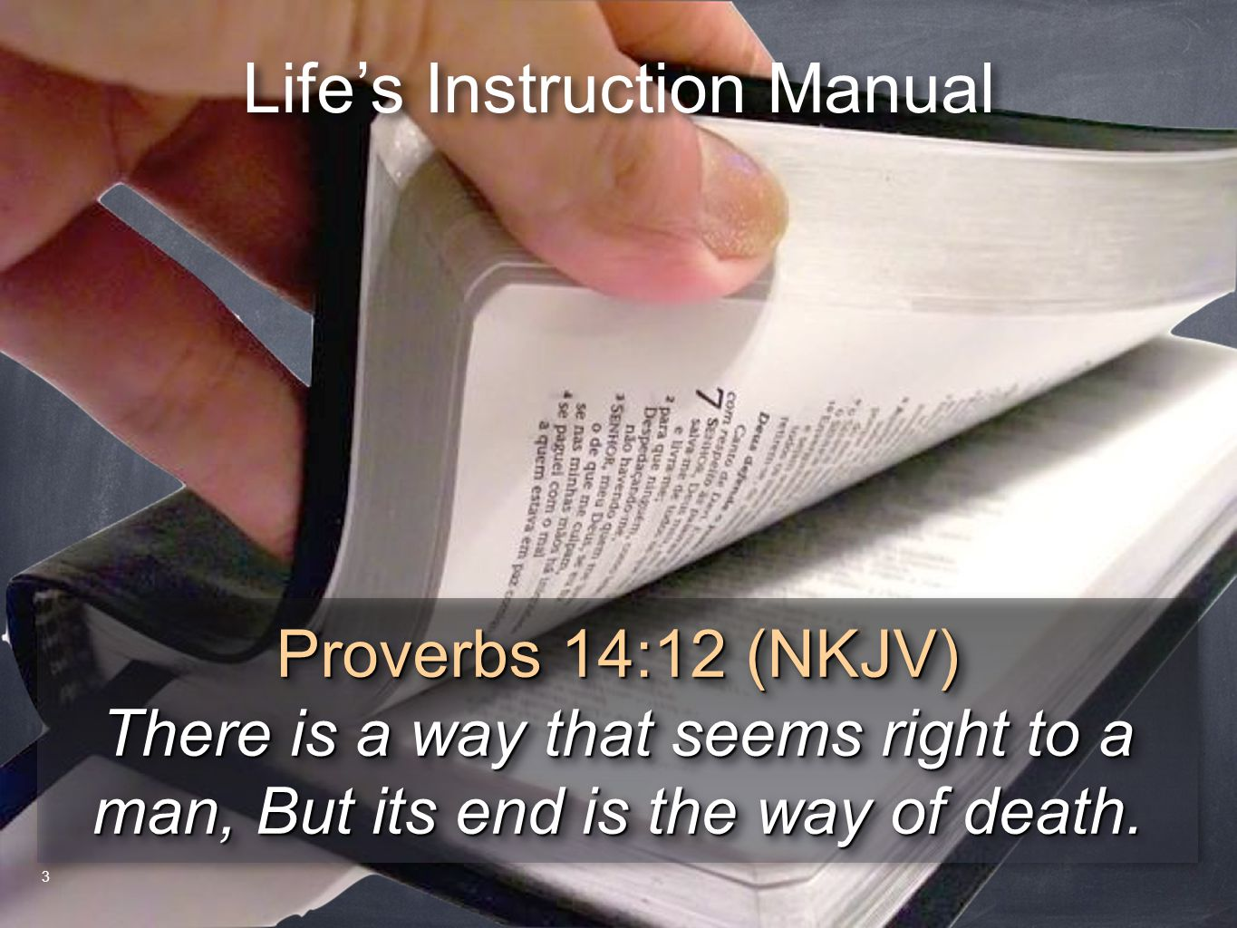 Life's Instruction Manual Proverbs 14:12 (NKJV) There is a way that seems right to a man, But its end is the way of death. Proverbs 14:12 (NKJV) There
