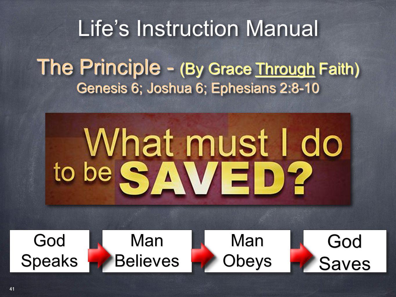 Life's Instruction Manual The Principle - (By Grace Through Faith) Genesis 6; Joshua 6; Ephesians 2:8-10 The Principle - (By Grace Through Faith) Genesis 6; Joshua 6; Ephesians 2:8-10 God Speaks Man Believes Man Obeys God Saves 41