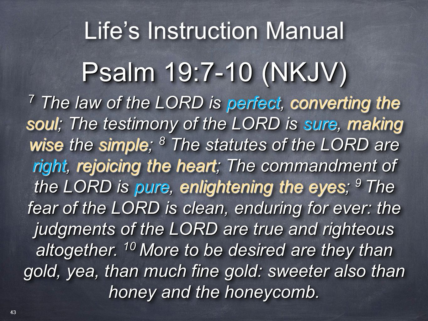Psalm 19:7-10 (NKJV) 7 The law of the LORD is perfect, converting the soul; The testimony of the LORD is sure, making wise the simple; 8 The statutes
