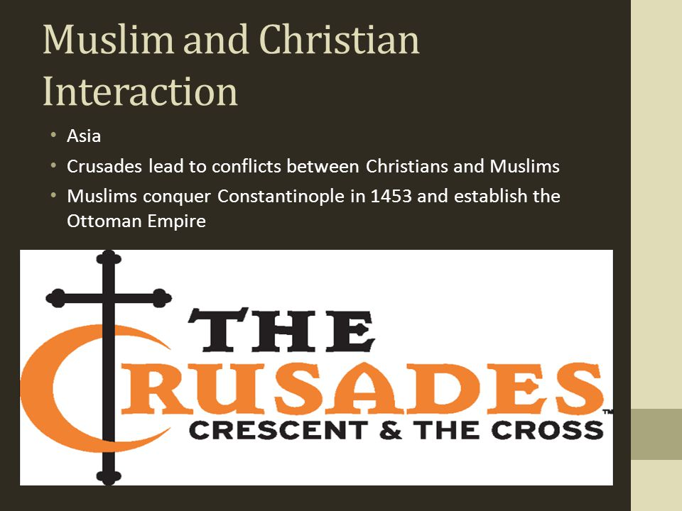 Muslim and Christian Interaction Asia Crusades lead to conflicts between Christians and Muslims Muslims conquer Constantinople in 1453 and establish t