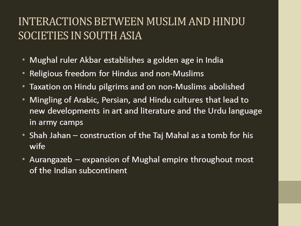 INTERACTIONS BETWEEN MUSLIM AND HINDU SOCIETIES IN SOUTH ASIA Mughal ruler Akbar establishes a golden age in India Religious freedom for Hindus and no