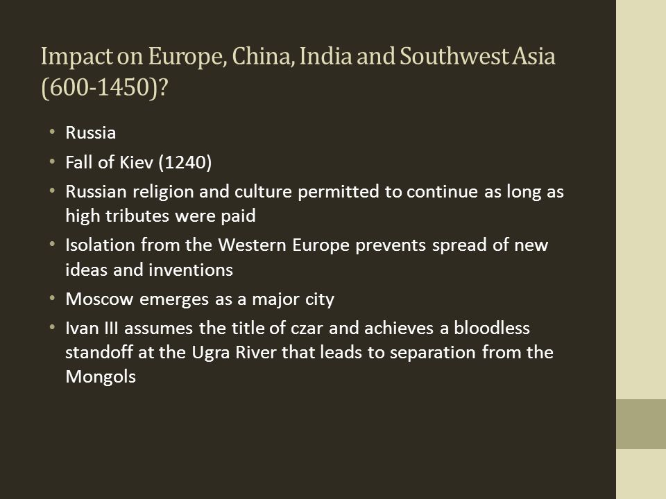 Impact on Europe, China, India and Southwest Asia (600-1450)? Russia Fall of Kiev (1240) Russian religion and culture permitted to continue as long as