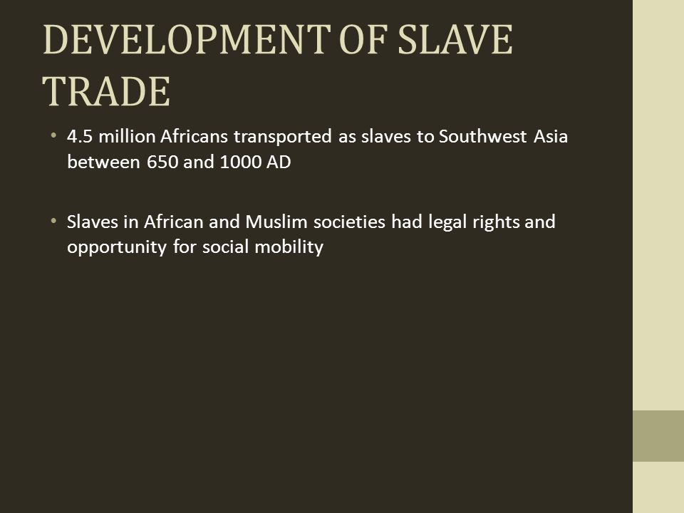DEVELOPMENT OF SLAVE TRADE 4.5 million Africans transported as slaves to Southwest Asia between 650 and 1000 AD Slaves in African and Muslim societies