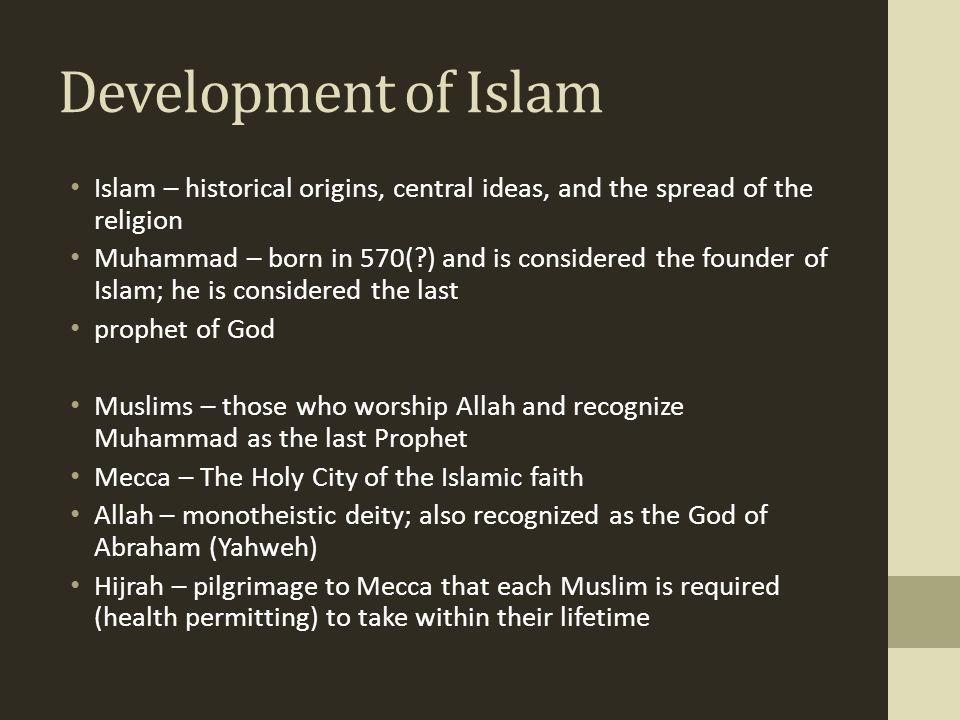 Development of Islam Islam – historical origins, central ideas, and the spread of the religion Muhammad – born in 570(?) and is considered the founder