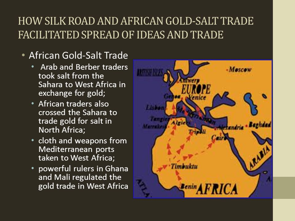 HOW SILK ROAD AND AFRICAN GOLD-SALT TRADE FACILITATED SPREAD OF IDEAS AND TRADE African Gold-Salt Trade Arab and Berber traders took salt from the Sah