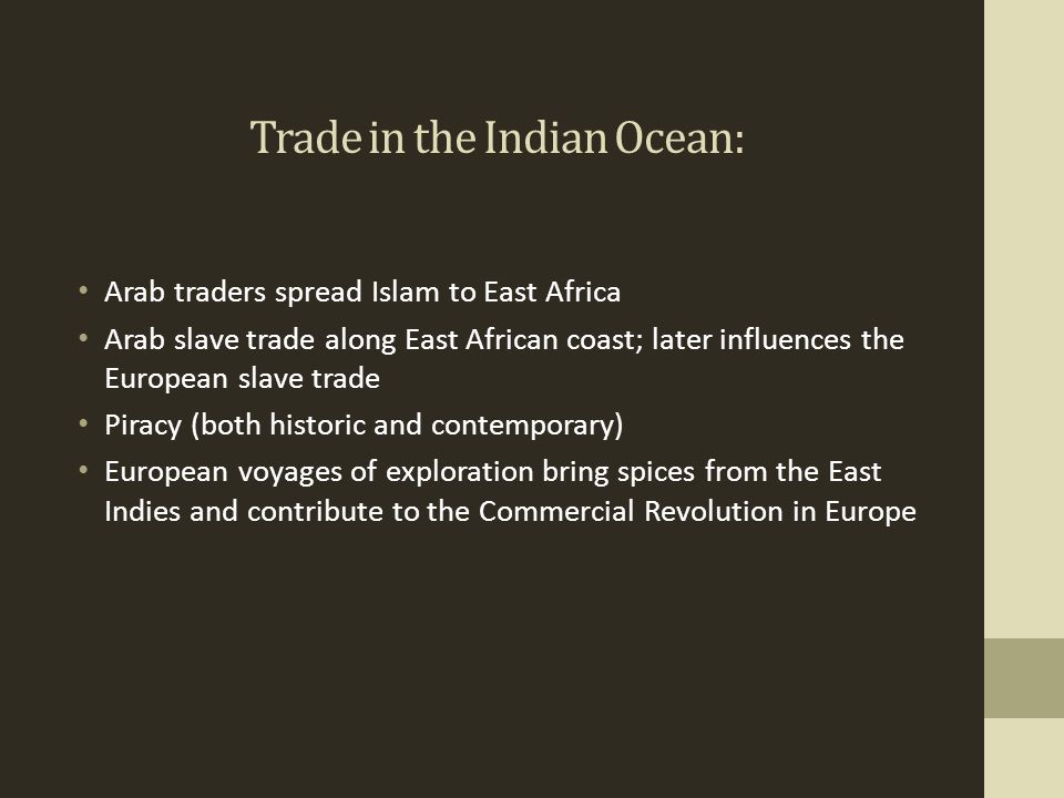 Trade in the Indian Ocean: Arab traders spread Islam to East Africa Arab slave trade along East African coast; later influences the European slave tra