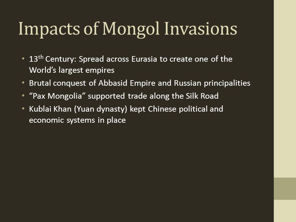 Impacts of Mongol Invasions 13 th Century: Spread across Eurasia to create one of the World's largest empires Brutal conquest of Abbasid Empire and Ru