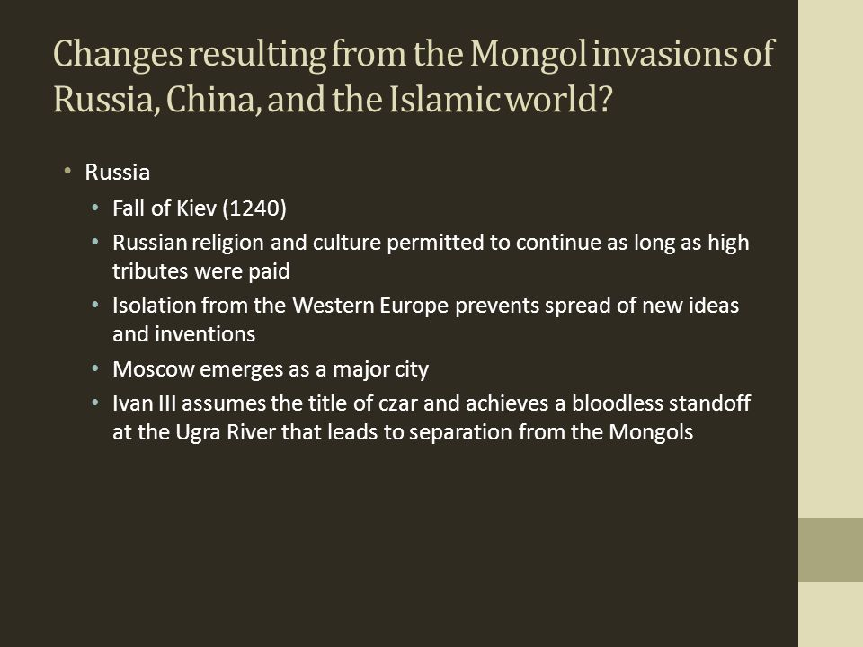 Changes resulting from the Mongol invasions of Russia, China, and the Islamic world? Russia Fall of Kiev (1240) Russian religion and culture permitted