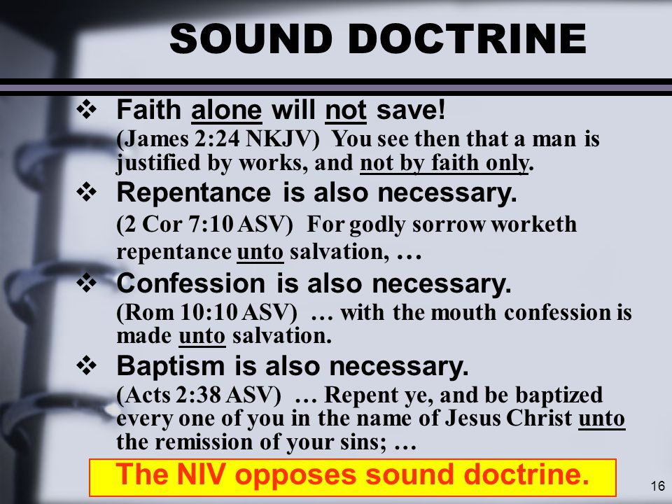 16 SOUND DOCTRINE  Faith alone will not save! (James 2:24 NKJV) You see then that a man is justified by works, and not by faith only.  Repentance is