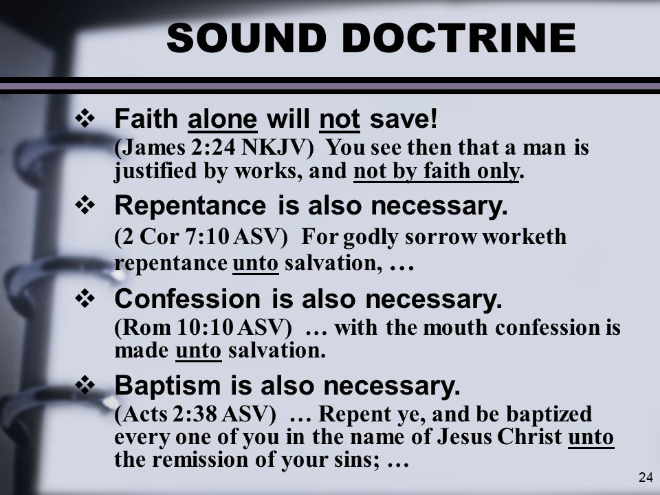 24 SOUND DOCTRINE  Faith alone will not save! (James 2:24 NKJV) You see then that a man is justified by works, and not by faith only.  Repentance is