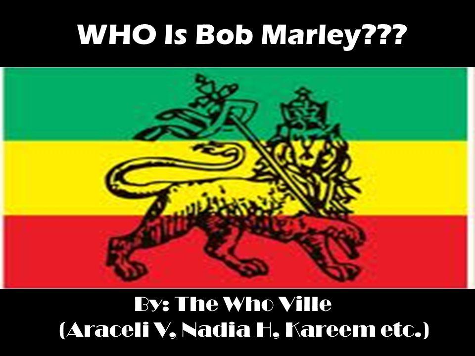WHO Is Bob Marley By: The Who Ville (Araceli V, Nadia H, Kareem etc.)