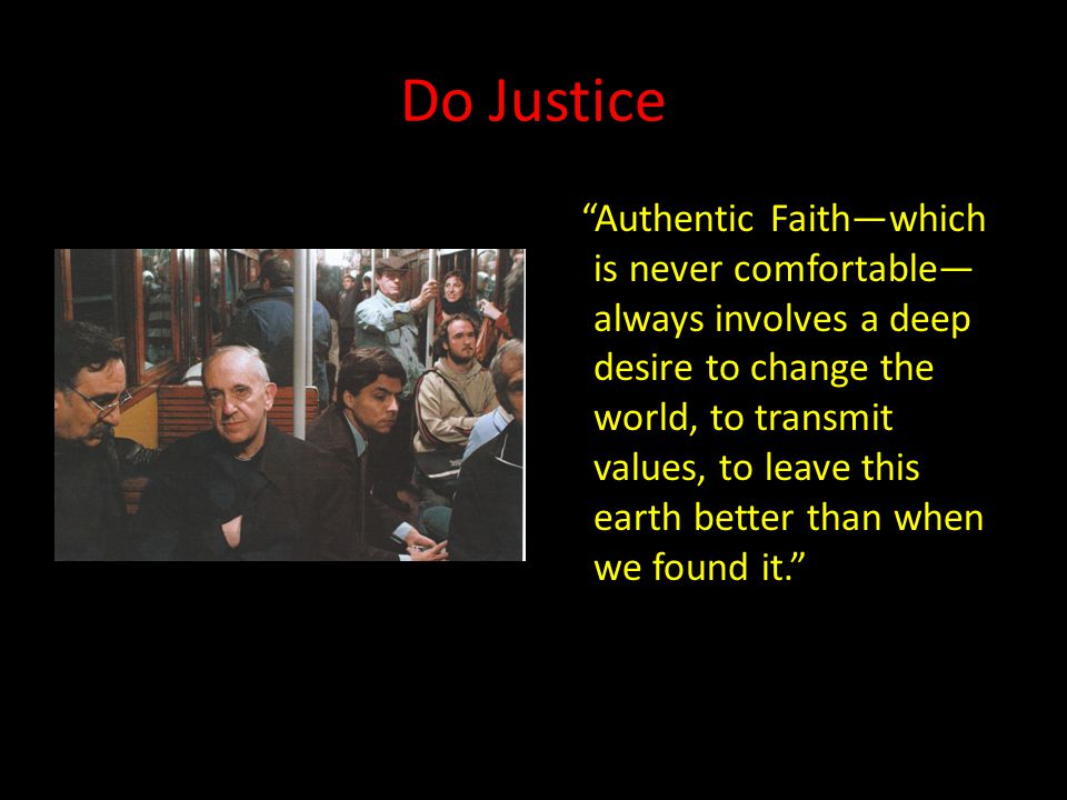 Do Justice Authentic Faith—which is never comfortable— always involves a deep desire to change the world, to transmit values, to leave this earth better than when we found it.