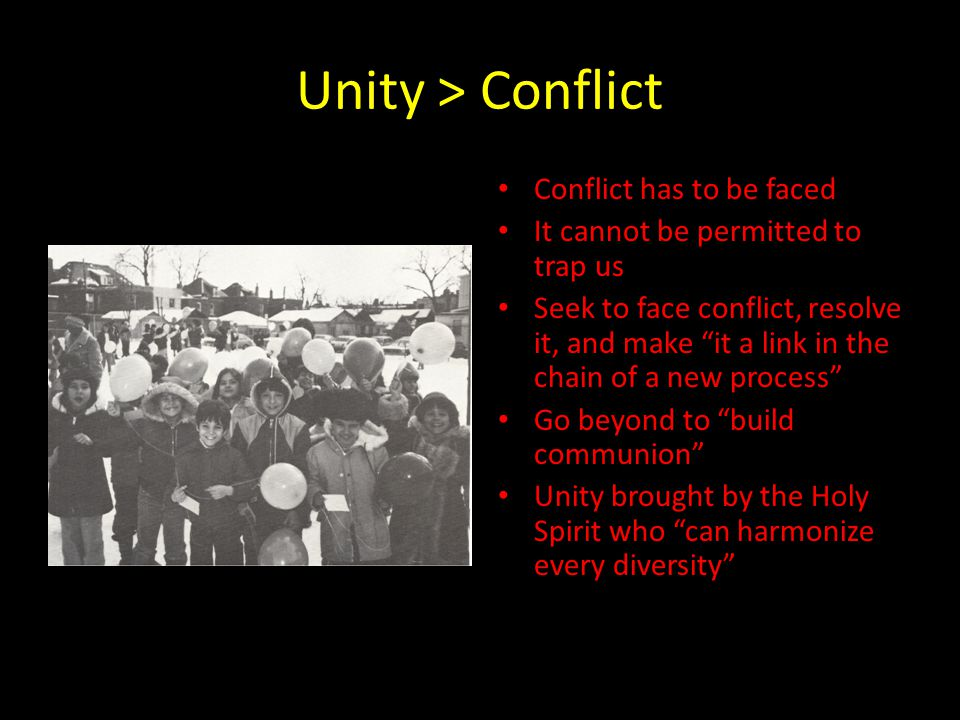 Unity > Conflict Conflict has to be faced It cannot be permitted to trap us Seek to face conflict, resolve it, and make it a link in the chain of a new process Go beyond to build communion Unity brought by the Holy Spirit who can harmonize every diversity