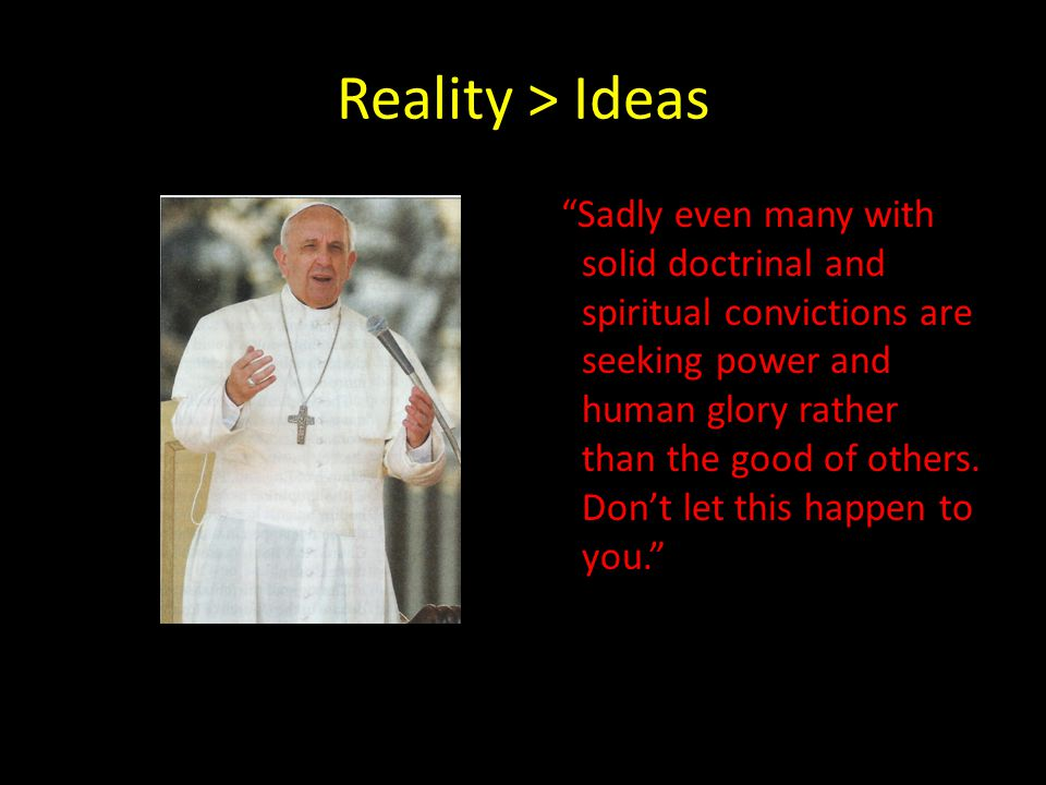 Reality > Ideas Sadly even many with solid doctrinal and spiritual convictions are seeking power and human glory rather than the good of others.