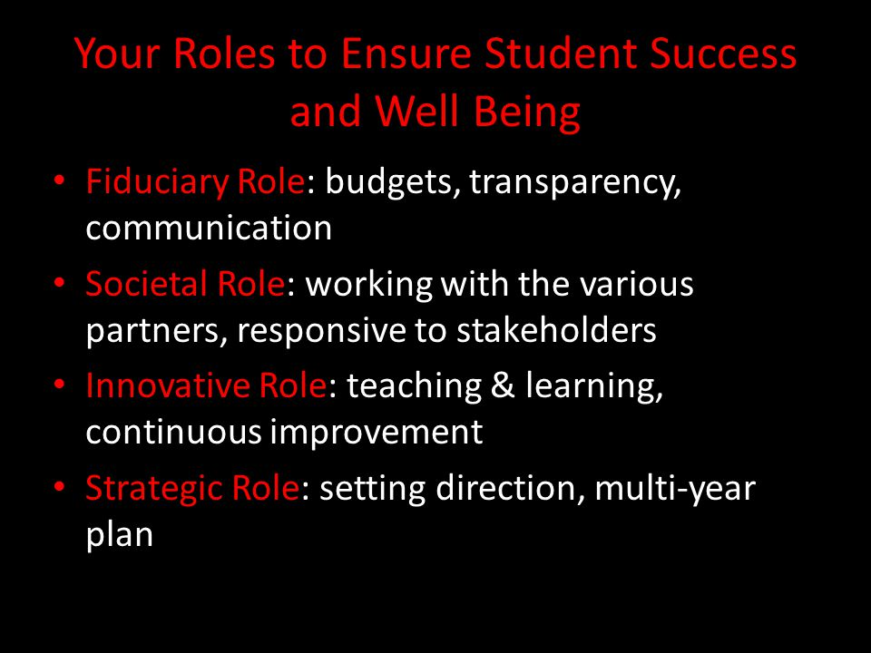 Your Roles to Ensure Student Success and Well Being Fiduciary Role: budgets, transparency, communication Societal Role: working with the various partners, responsive to stakeholders Innovative Role: teaching & learning, continuous improvement Strategic Role: setting direction, multi-year plan