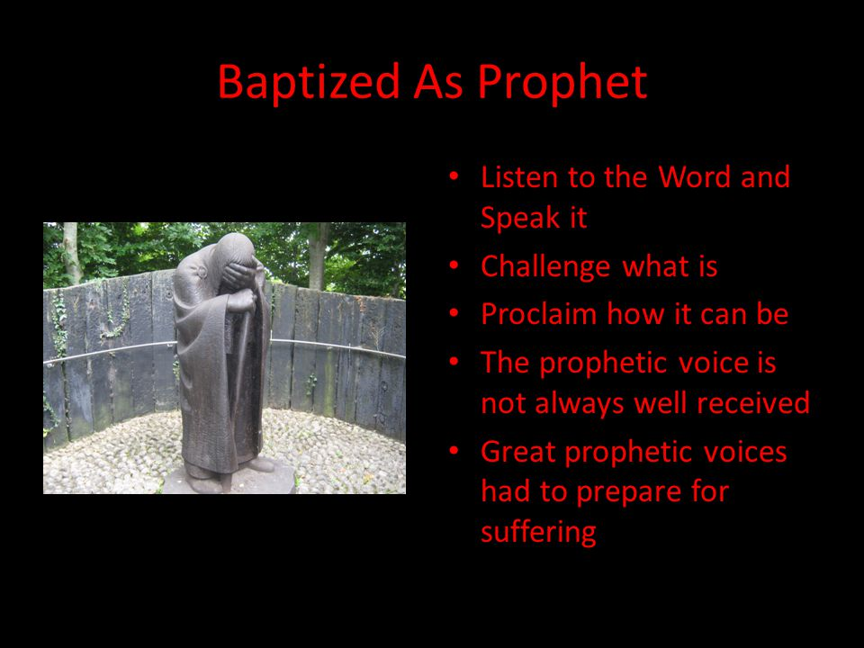 Baptized As Prophet Listen to the Word and Speak it Challenge what is Proclaim how it can be The prophetic voice is not always well received Great prophetic voices had to prepare for suffering