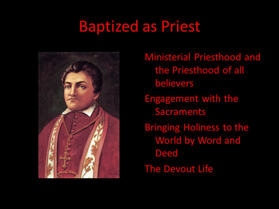 Baptized as Priest Ministerial Priesthood and the Priesthood of all believers Engagement with the Sacraments Bringing Holiness to the World by Word and Deed The Devout Life