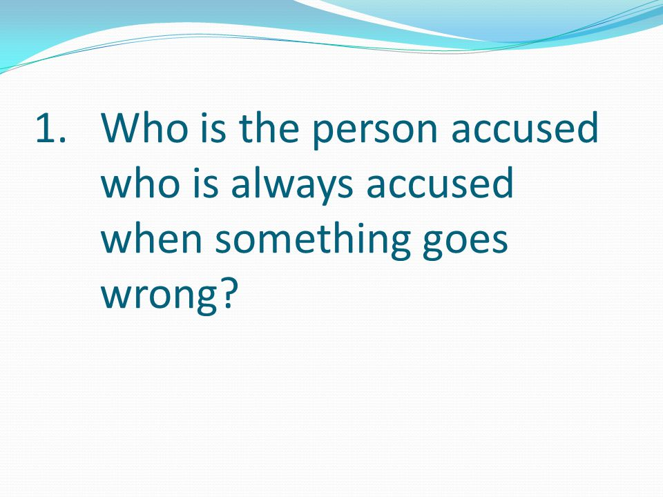 1.Who is the person accused who is always accused when something goes wrong?