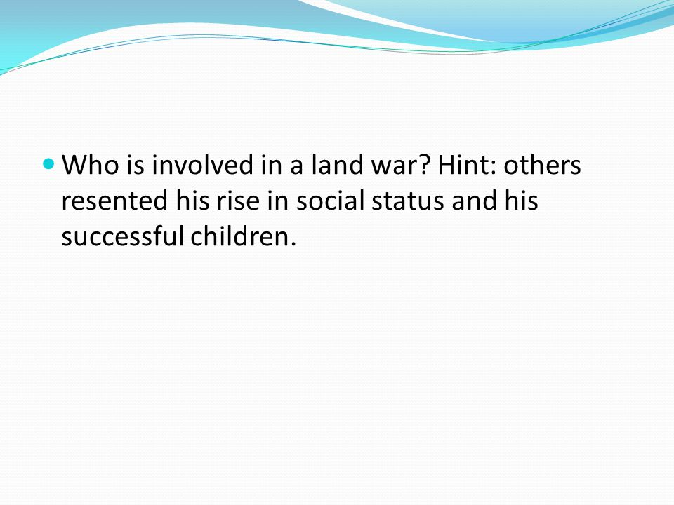 Who is involved in a land war? Hint: others resented his rise in social status and his successful children.