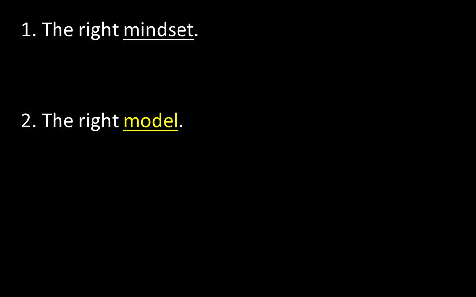 1. The right mindset. 2. The right model.
