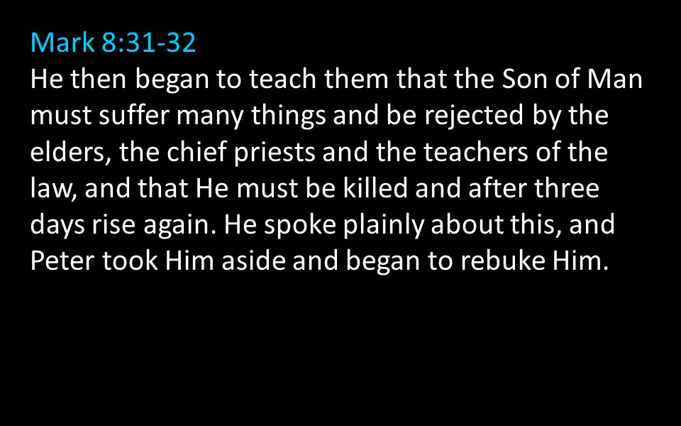 Mark 8:31-32 He then began to teach them that the Son of Man must suffer many things and be rejected by the elders, the chief priests and the teachers