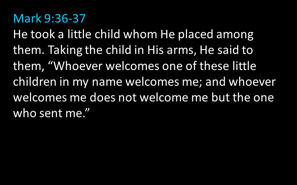 "Mark 9:36-37 He took a little child whom He placed among them. Taking the child in His arms, He said to them, ""Whoever welcomes one of these little ch"