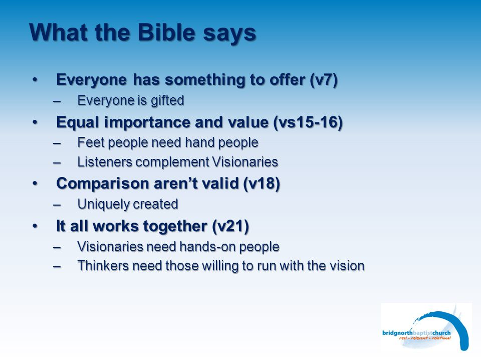 What the Bible says Everyone has something to offer (v7)Everyone has something to offer (v7) –Everyone is gifted Equal importance and value (vs15-16)Equal importance and value (vs15-16) –Feet people need hand people –Listeners complement Visionaries Comparison aren't valid (v18)Comparison aren't valid (v18) –Uniquely created It all works together (v21)It all works together (v21) –Visionaries need hands-on people –Thinkers need those willing to run with the vision