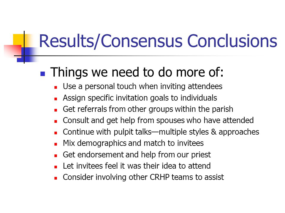 Results/Consensus Conclusions Reduce or Discontinue these things: Don't e-mail invitees from a distribution list Don't hound invitees Don't over assign invitation goals— many hands make light the work! Don't over explain the weekend to invitees Don't say, you need to do CRHP! Reduce the emphasis on persuading and accent the informing aspect of the weekend benefits