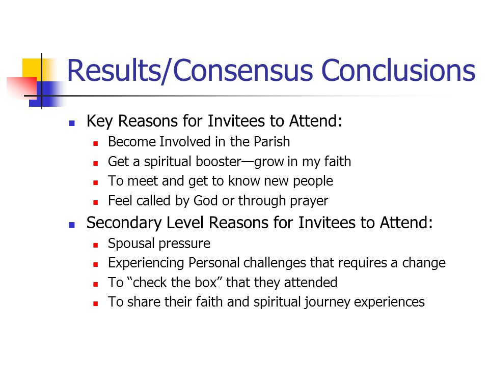 Results/Consensus Conclusions Key Reasons for Invitees to Attend: Become Involved in the Parish Get a spiritual booster—grow in my faith To meet and get to know new people Feel called by God or through prayer Secondary Level Reasons for Invitees to Attend: Spousal pressure Experiencing Personal challenges that requires a change To check the box that they attended To share their faith and spiritual journey experiences