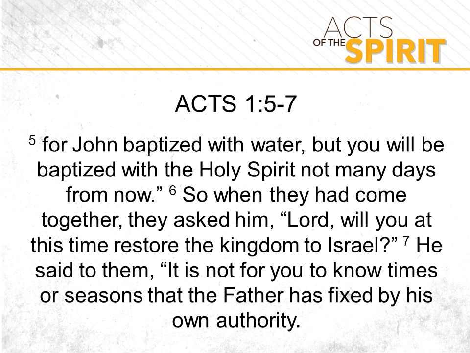 ACTS 1:5-7 5 for John baptized with water, but you will be baptized with the Holy Spirit not many days from now. 6 So when they had come together, they asked him, Lord, will you at this time restore the kingdom to Israel? 7 He said to them, It is not for you to know times or seasons that the Father has fixed by his own authority.