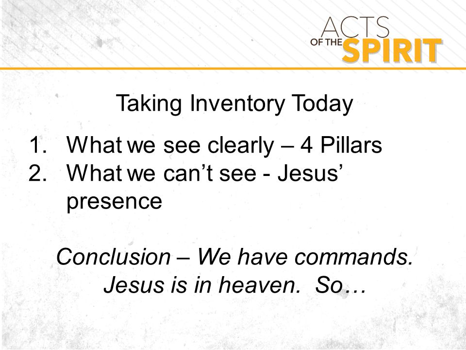 Taking Inventory Today 1.What we see clearly – 4 Pillars 2.What we can't see - Jesus' presence Conclusion – We have commands.