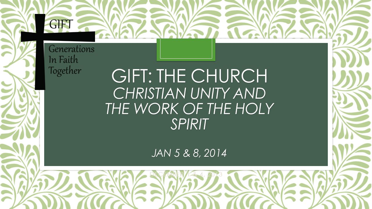 GIFT: THE CHURCH CHRISTIAN UNITY AND THE WORK OF THE HOLY SPIRIT JAN 5 & 8, 2014 DECEMBER 1 & 4, 2013