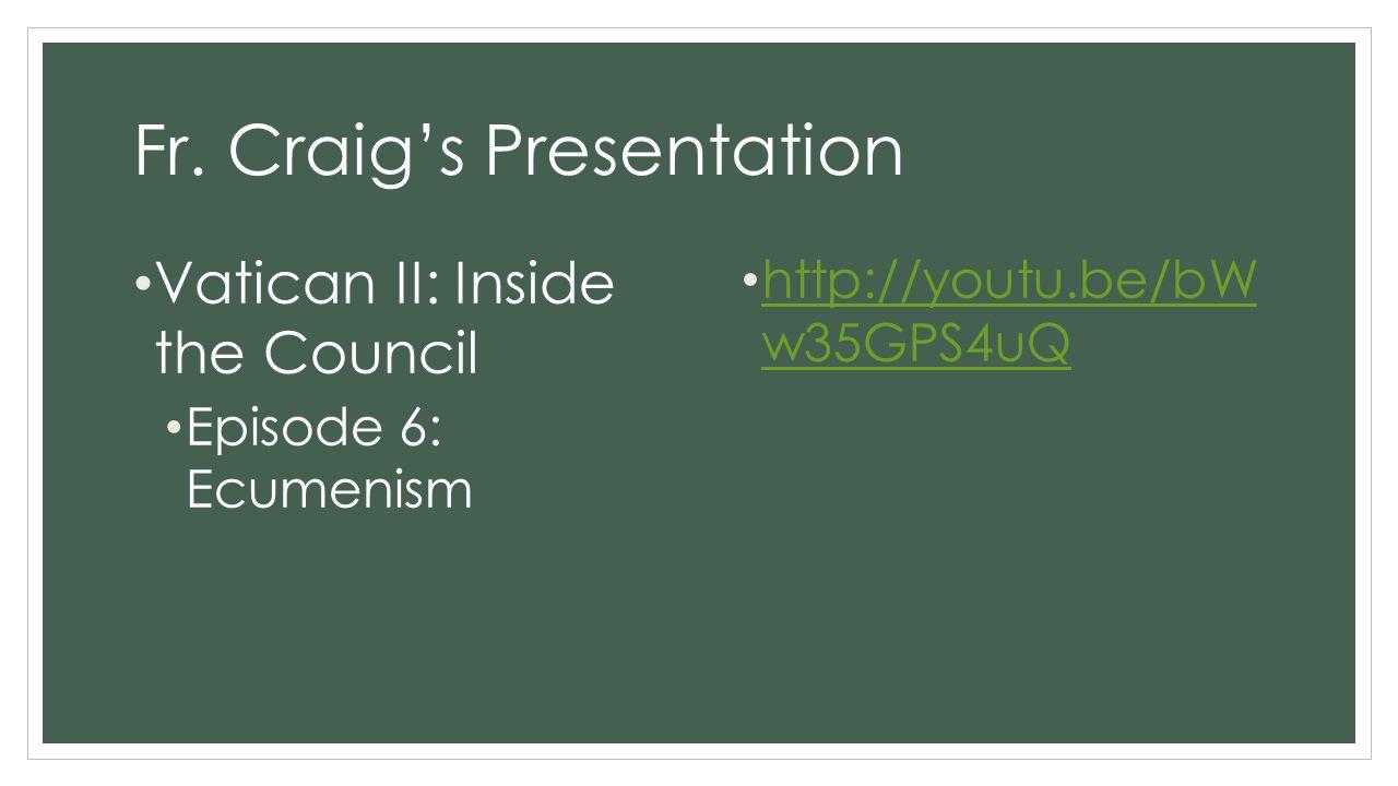 Fr. Craig's Presentation Vatican II: Inside the Council Episode 6: Ecumenism http://youtu.be/bW w35GPS4uQ http://youtu.be/bW w35GPS4uQ