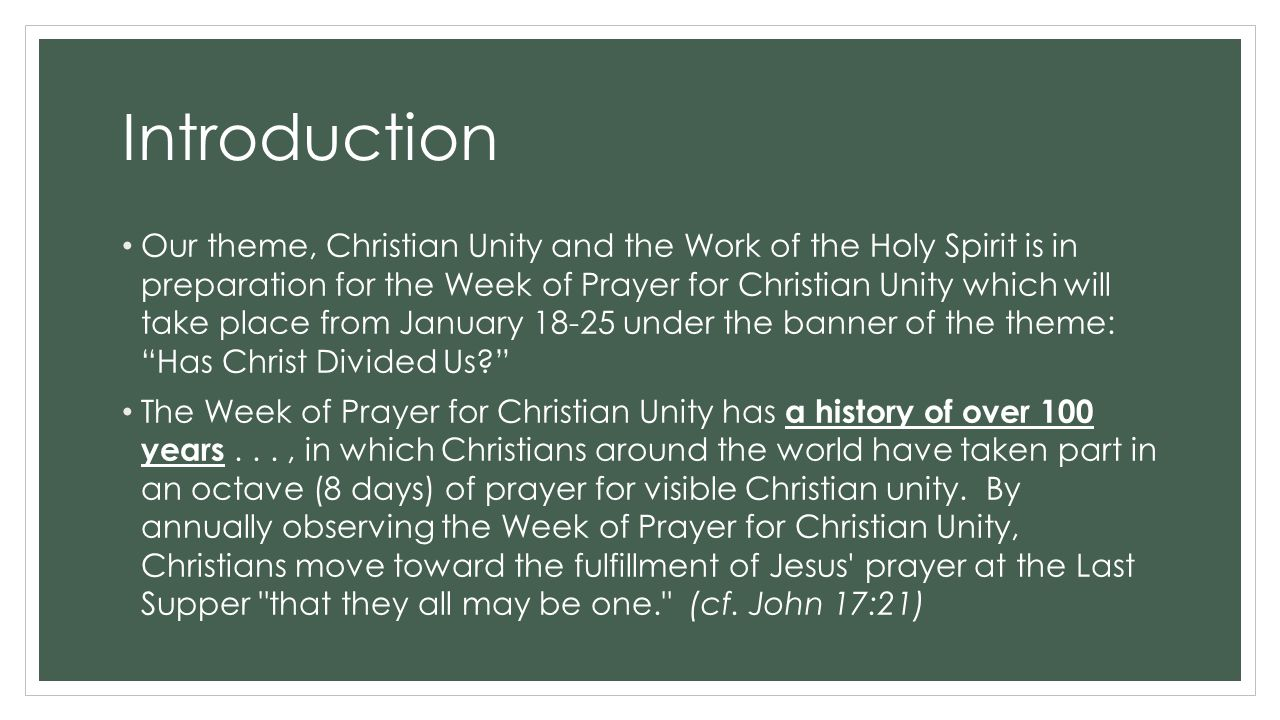 Introduction Our theme, Christian Unity and the Work of the Holy Spirit is in preparation for the Week of Prayer for Christian Unity which will take place from January 18-25 under the banner of the theme: Has Christ Divided Us The Week of Prayer for Christian Unity has a history of over 100 years..., in which Christians around the world have taken part in an octave (8 days) of prayer for visible Christian unity.