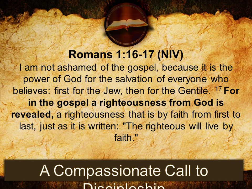 Romans 1:16-17 (NIV) I am not ashamed of the gospel, because it is the power of God for the salvation of everyone who believes: first for the Jew, the