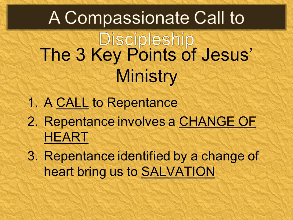 The 3 Key Points of Jesus' Ministry 1.A CALL to Repentance 2.Repentance involves a CHANGE OF HEART 3.Repentance identified by a change of heart bring