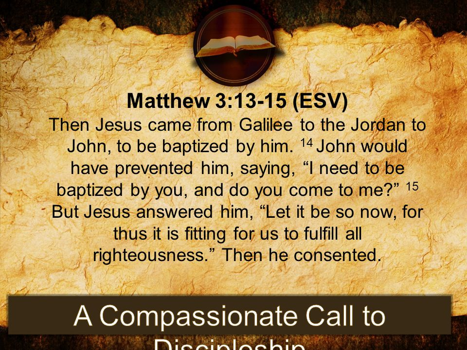 """Matthew 3:13-15 (ESV) Then Jesus came from Galilee to the Jordan to John, to be baptized by him. 14 John would have prevented him, saying, """"I need to"""