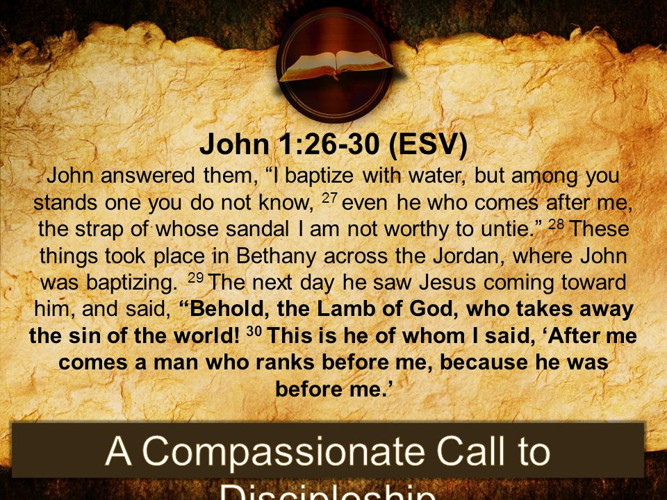 """John 1:26-30 (ESV) John answered them, """"I baptize with water, but among you stands one you do not know, 27 even he who comes after me, the strap of wh"""