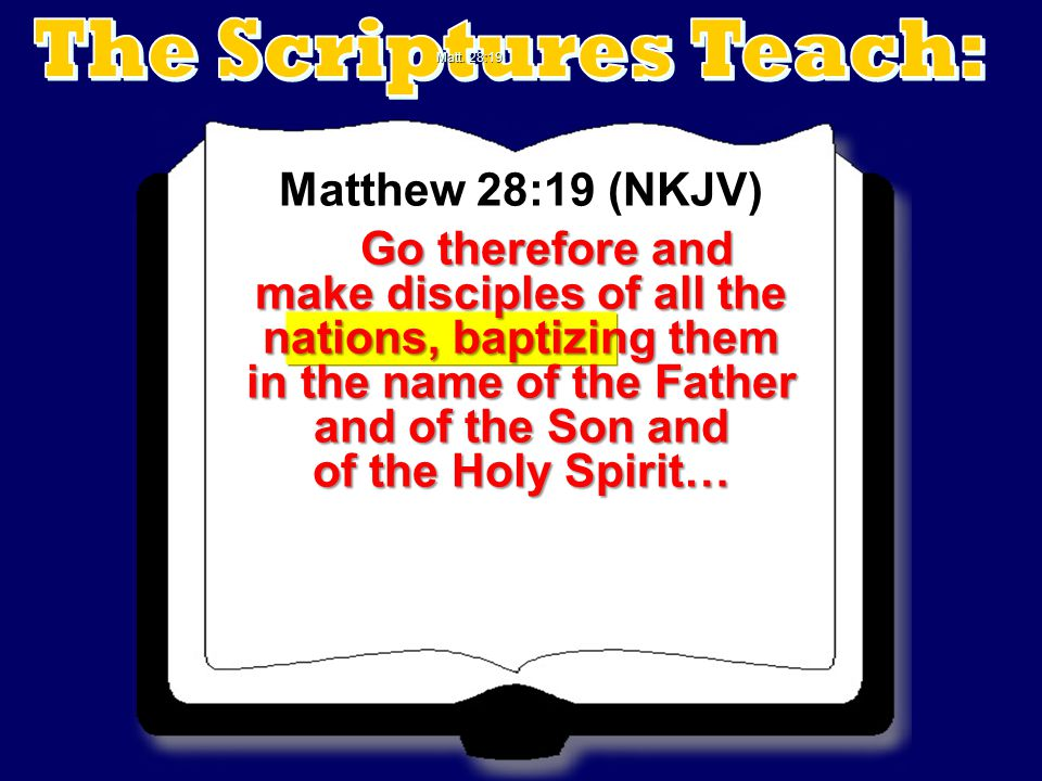 Matthew 28:19 (NKJV) Go therefore and make disciples of all the nations, baptizing them in the name of the Father and of the Son and of the Holy Spiri
