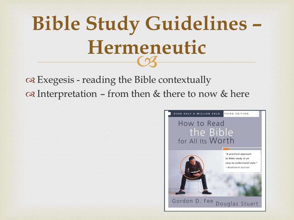   Exegesis - reading the Bible contextually  Interpretation – from then & there to now & here Bible Study Guidelines – Hermeneutic