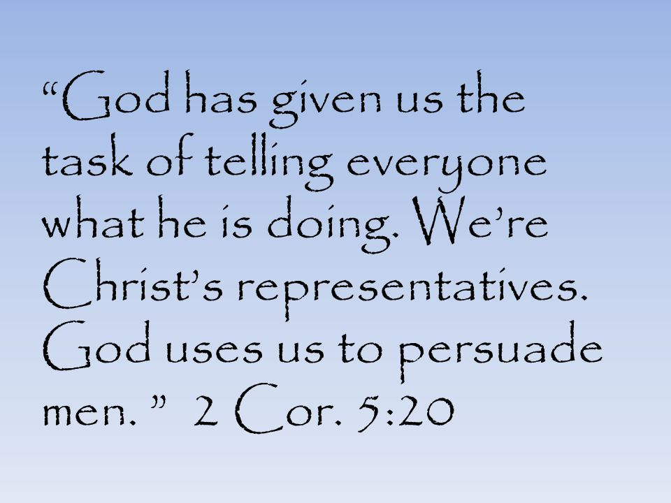 """God has given us the task of telling everyone what he is doing. We're Christ's representatives. God uses us to persuade men. "" 2 Cor. 5:20"