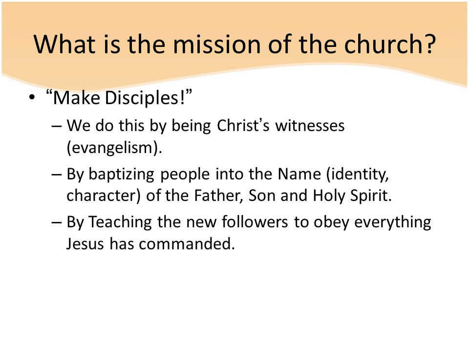 "What is the mission of the church? ""Make Disciples!"" – We do this by being Christ's witnesses (evangelism). – By baptizing people into the Name (ident"