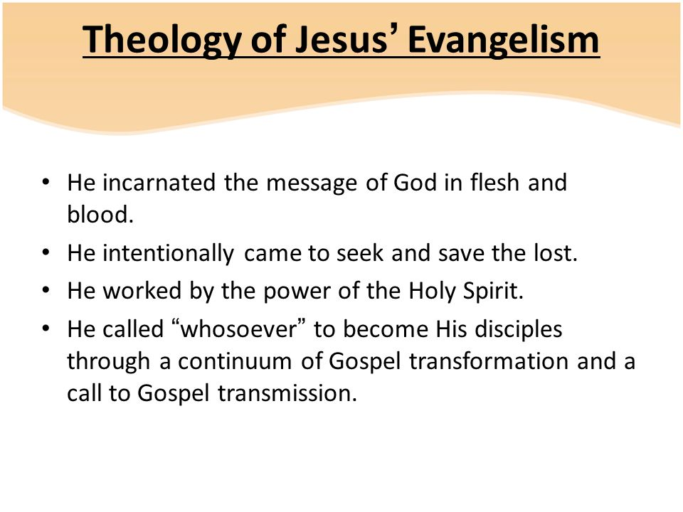 Theology of Jesus' Evangelism He incarnated the message of God in flesh and blood.