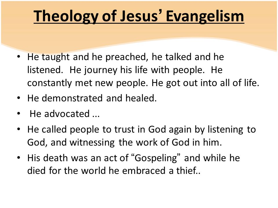 Theology of Jesus' Evangelism He taught and he preached, he talked and he listened. He journey his life with people. He constantly met new people. He